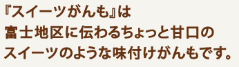 『スイーツがんも』は 富士地区に伝わるちょっと甘口の スイーツのような味付けがんもです。